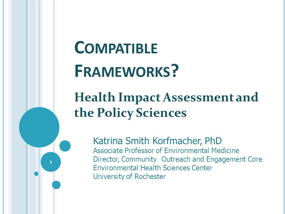 C OMPATIBLE F RAMEWORKS ? Health Impact Assessment and the Policy Sciences 1 Katrina Smith Korfmacher, PhD Associate Professor of Environmental Medici