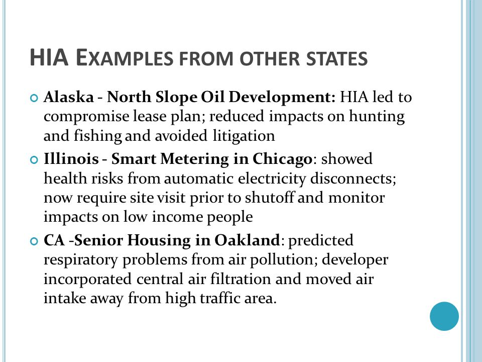 HIA E XAMPLES FROM OTHER STATES Alaska - North Slope Oil Development: HIA led to compromise lease plan; reduced impacts on hunting and fishing and avo