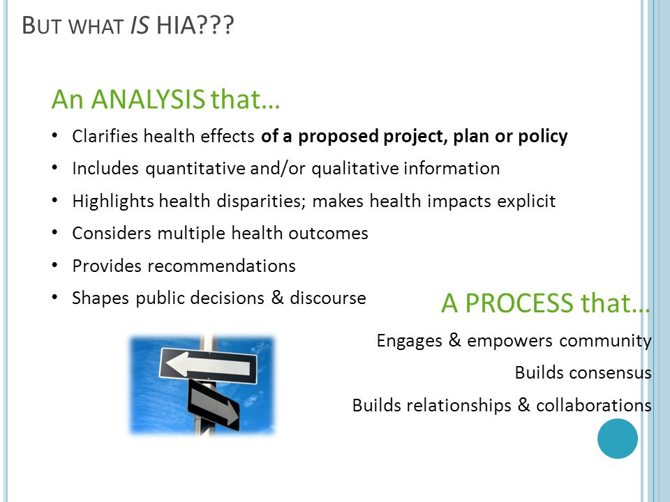 11 B UT WHAT IS HIA??? An ANALYSIS that… Clarifies health effects of a proposed project, plan or policy Includes quantitative and/or qualitative infor