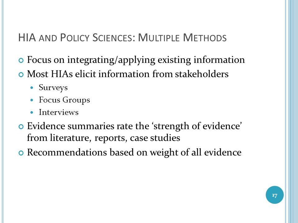 HIA AND P OLICY S CIENCES : M ULTIPLE M ETHODS Focus on integrating/applying existing information Most HIAs elicit information from stakeholders Surve