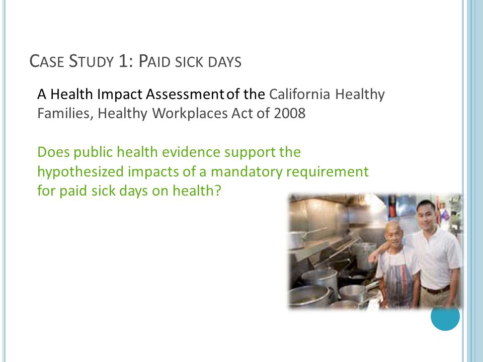 C ASE S TUDY 1: P AID SICK DAYS A Health Impact Assessment of the California Healthy Families, Healthy Workplaces Act of 2008 Does public health evide