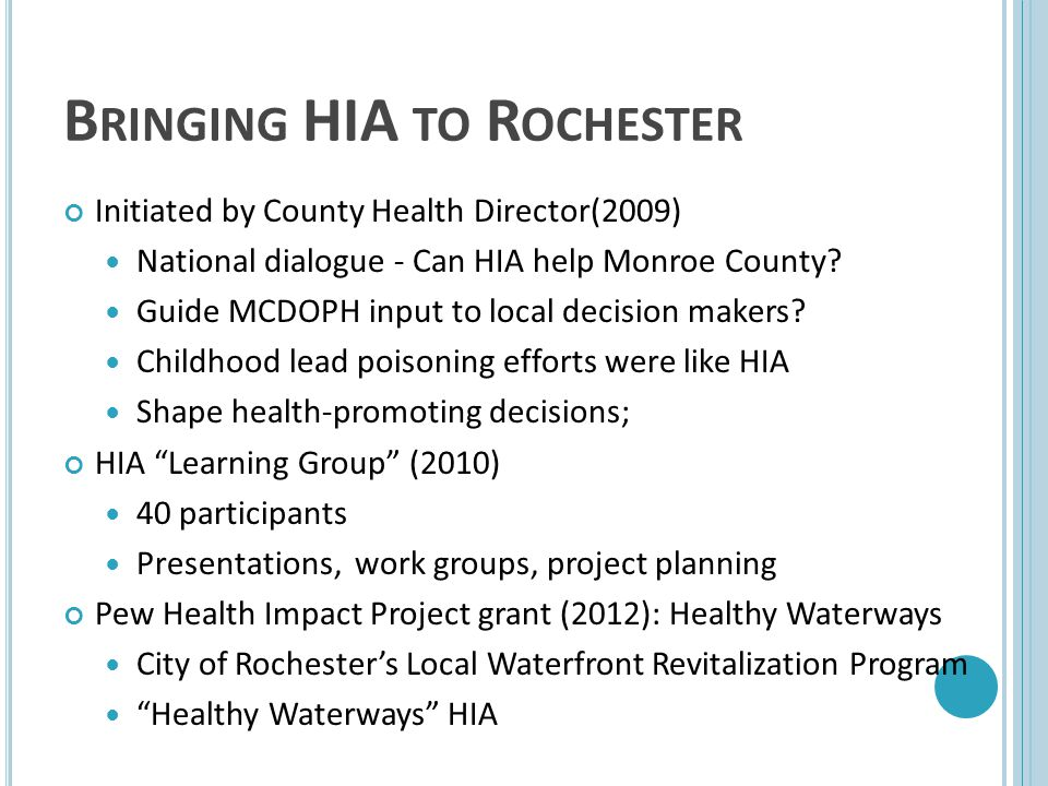 B RINGING HIA TO R OCHESTER Initiated by County Health Director(2009) National dialogue - Can HIA help Monroe County? Guide MCDOPH input to local deci