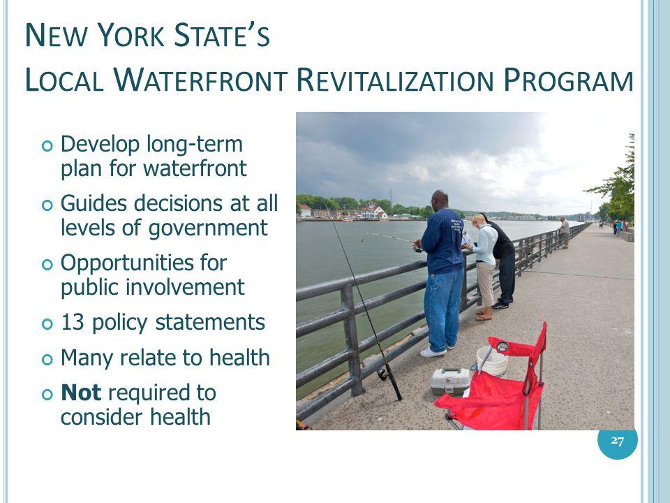 N EW Y ORK S TATE ' S L OCAL W ATERFRONT R EVITALIZATION P ROGRAM Develop long-term plan for waterfront Guides decisions at all levels of government O