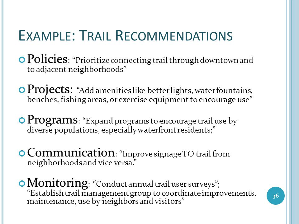 """E XAMPLE : T RAIL R ECOMMENDATIONS Policies : """"Prioritize connecting trail through downtown and to adjacent neighborhoods"""" Projects: """"Add amenities li"""