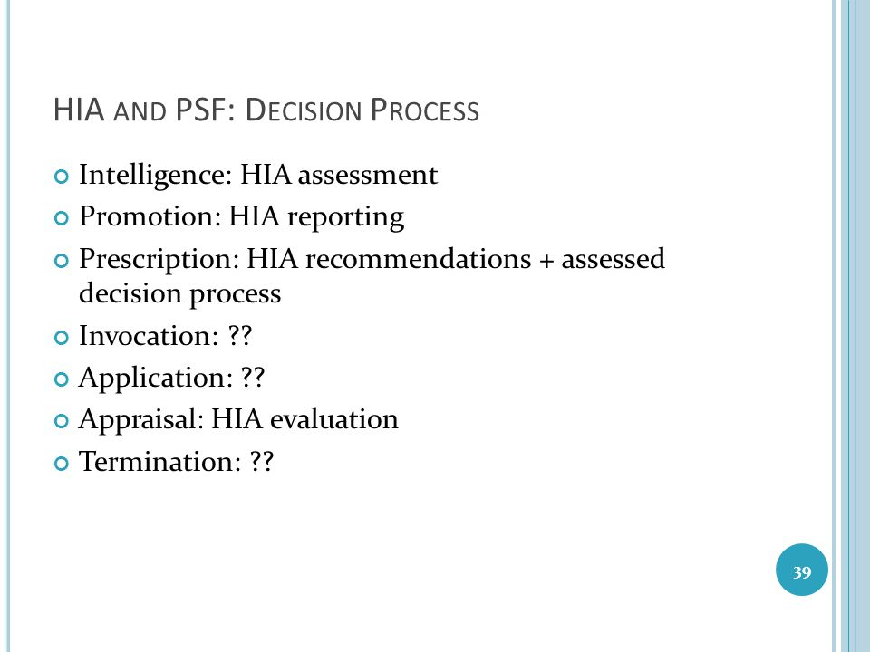 HIA AND PSF: D ECISION P ROCESS Intelligence: HIA assessment Promotion: HIA reporting Prescription: HIA recommendations + assessed decision process In