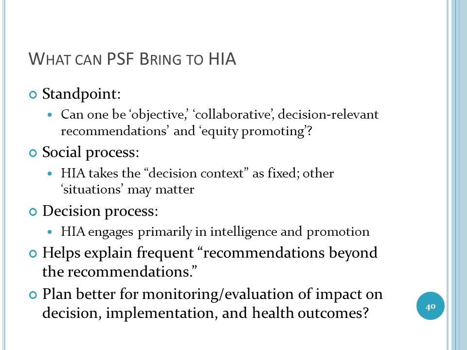 W HAT CAN PSF B RING TO HIA Standpoint: Can one be 'objective,' 'collaborative', decision-relevant recommendations' and 'equity promoting'? Social pro