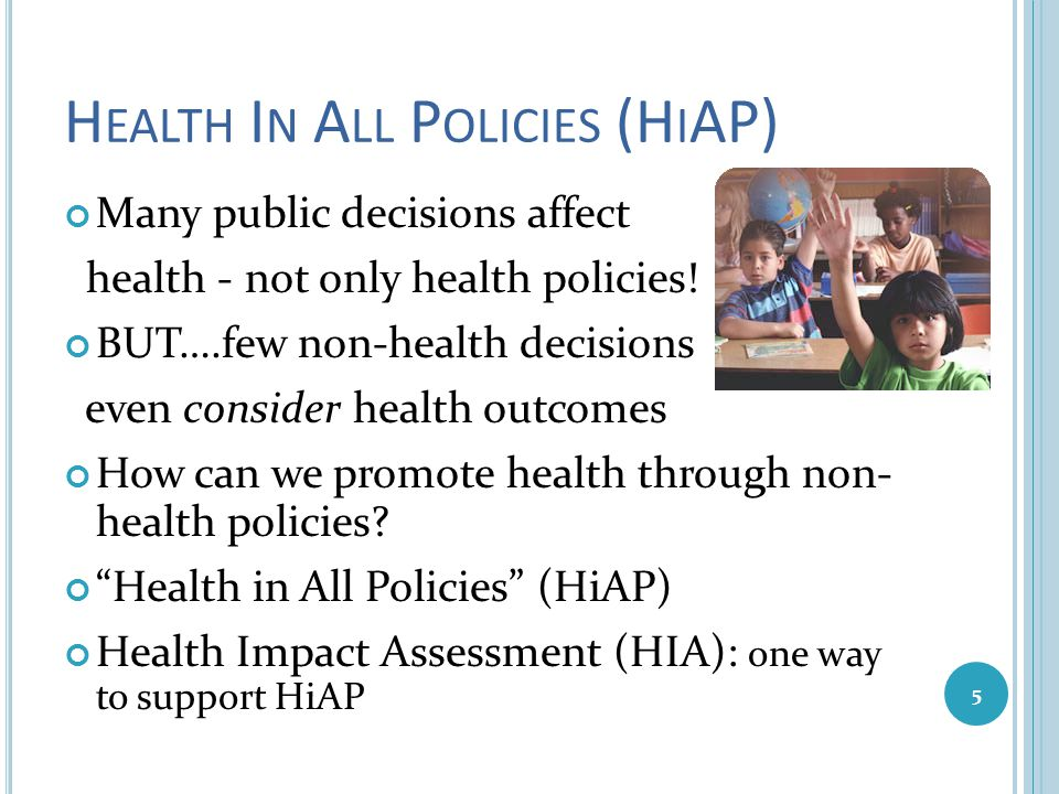 H EALTH I N A LL P OLICIES (H I AP) Many public decisions affect health - not only health policies! BUT….few non-health decisions even consider health