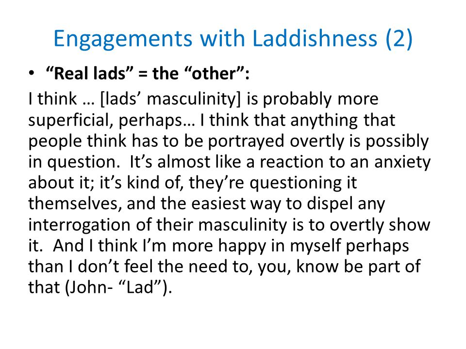 Engagements with Laddishness (2) Real lads = the other : I think … [lads' masculinity] is probably more superficial, perhaps… I think that anything that people think has to be portrayed overtly is possibly in question.