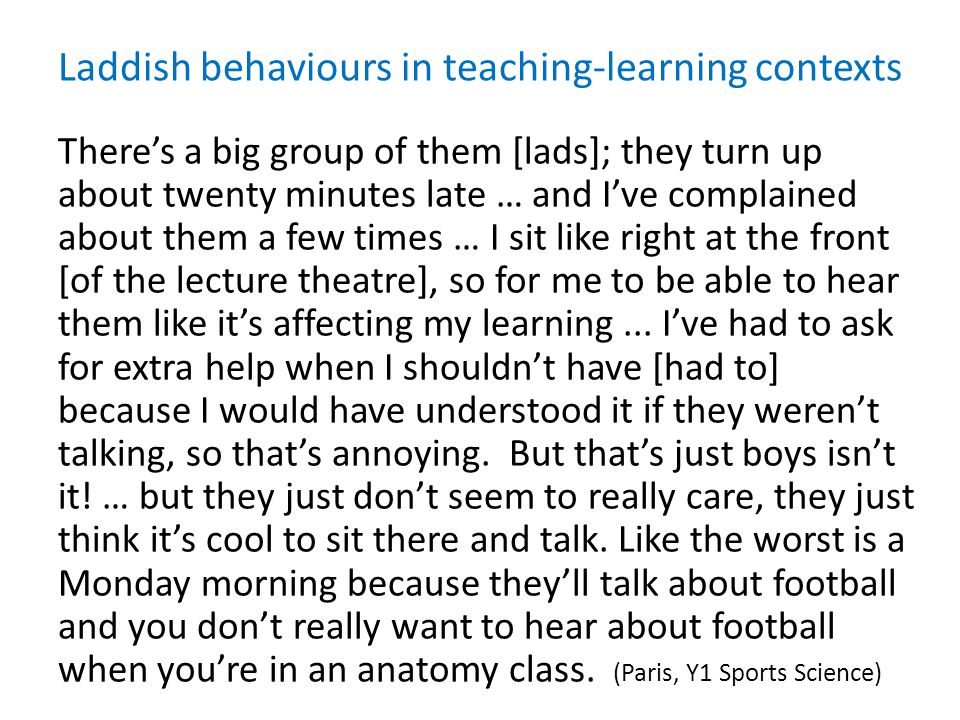 Laddish behaviours in teaching-learning contexts There's a big group of them [lads]; they turn up about twenty minutes late … and I've complained about them a few times … I sit like right at the front [of the lecture theatre], so for me to be able to hear them like it's affecting my learning...