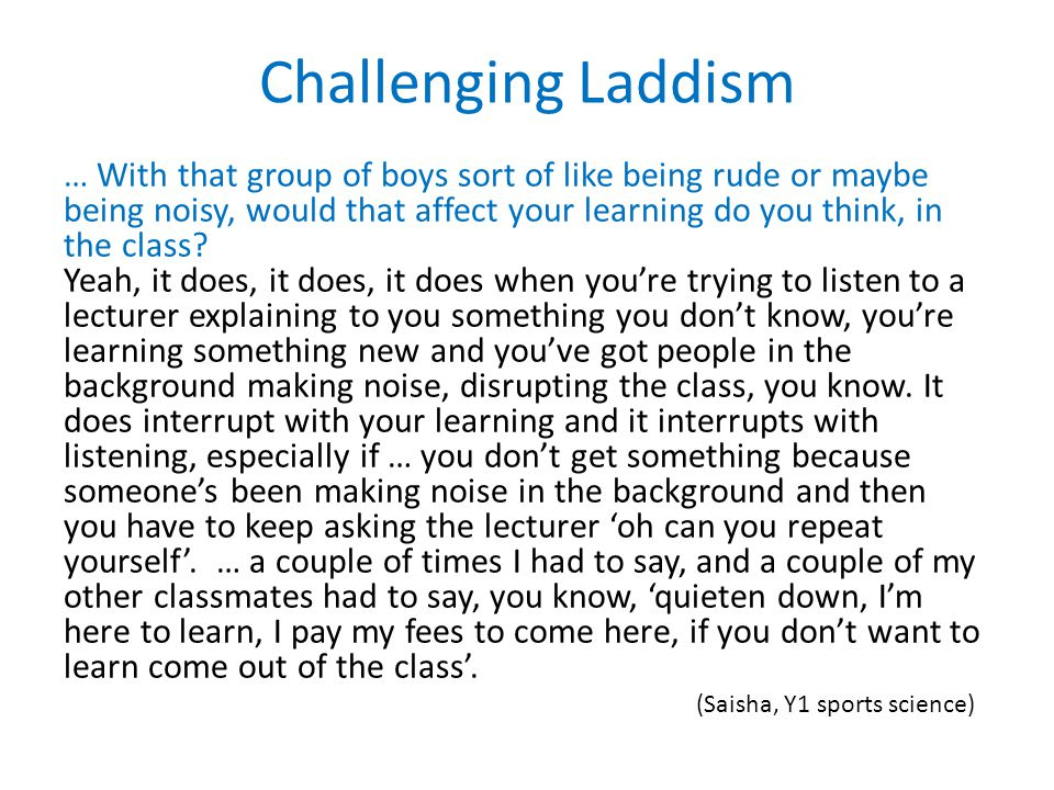 Challenging Laddism … With that group of boys sort of like being rude or maybe being noisy, would that affect your learning do you think, in the class.