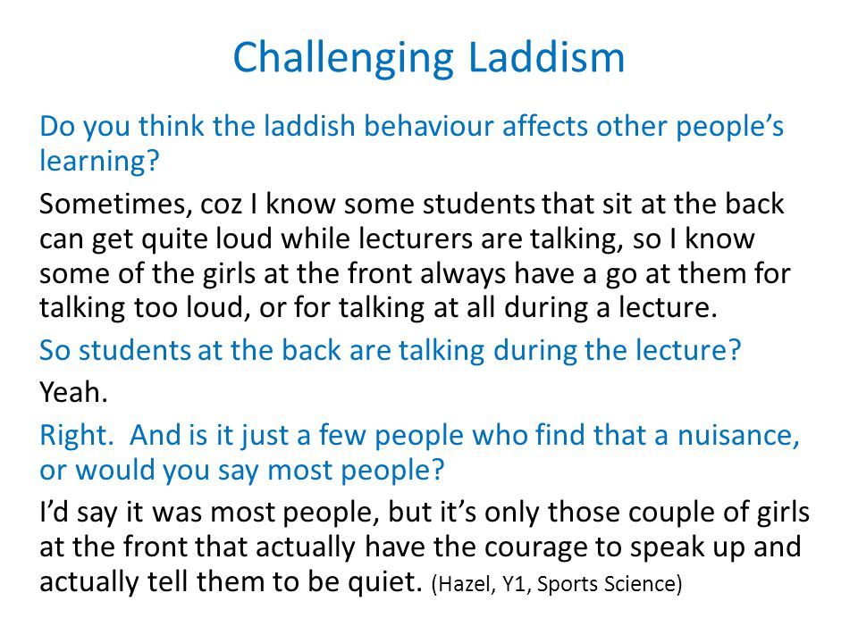 Challenging Laddism Do you think the laddish behaviour affects other people's learning.