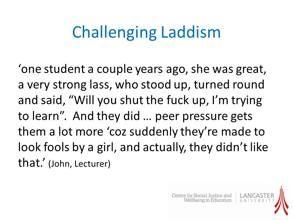 Challenging Laddism 'one student a couple years ago, she was great, a very strong lass, who stood up, turned round and said, Will you shut the fuck up, I'm trying to learn .