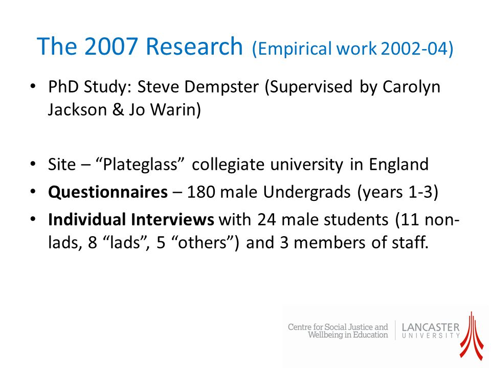 The 2007 Research (Empirical work 2002-04) PhD Study: Steve Dempster (Supervised by Carolyn Jackson & Jo Warin) Site – Plateglass collegiate university in England Questionnaires – 180 male Undergrads (years 1-3) Individual Interviews with 24 male students (11 non- lads, 8 lads , 5 others ) and 3 members of staff.
