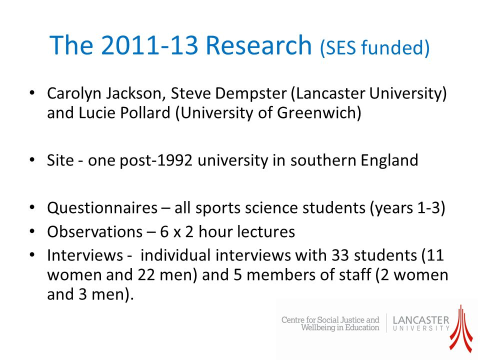 The 2011-13 Research (SES funded) Carolyn Jackson, Steve Dempster (Lancaster University) and Lucie Pollard (University of Greenwich) Site - one post-1992 university in southern England Questionnaires – all sports science students (years 1-3) Observations – 6 x 2 hour lectures Interviews - individual interviews with 33 students (11 women and 22 men) and 5 members of staff (2 women and 3 men).