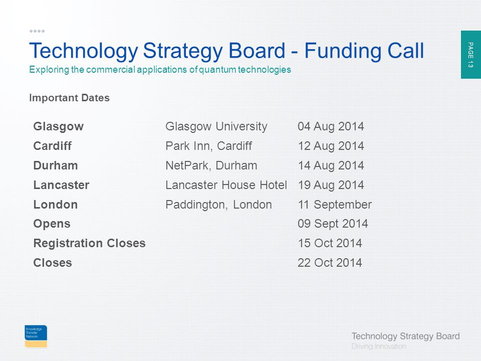 PAGE 13 Technology Strategy Board - Funding Call Exploring the commercial applications of quantum technologies Important Dates GlasgowGlasgow University04 Aug 2014 CardiffPark Inn, Cardiff12 Aug 2014 DurhamNetPark, Durham14 Aug 2014 LancasterLancaster House Hotel19 Aug 2014 LondonPaddington, London11 September Opens09 Sept 2014 Registration Closes15 Oct 2014 Closes22 Oct 2014