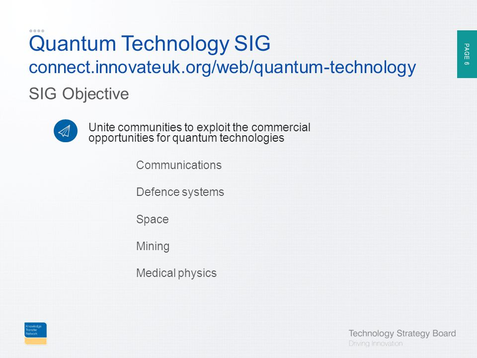 PAGE 6 Quantum Technology SIG connect.innovateuk.org/web/quantum-technology SIG Objective Unite communities to exploit the commercial opportunities for quantum technologies Communications Defence systems Space Mining Medical physics