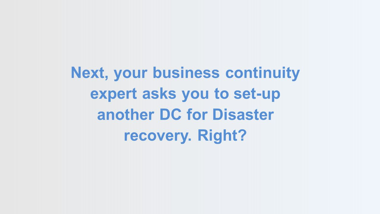 Next, your business continuity expert asks you to set-up another DC for Disaster recovery. Right