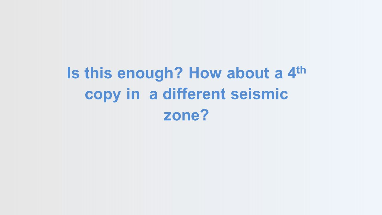 Is this enough? How about a 4 th copy in a different seismic zone?