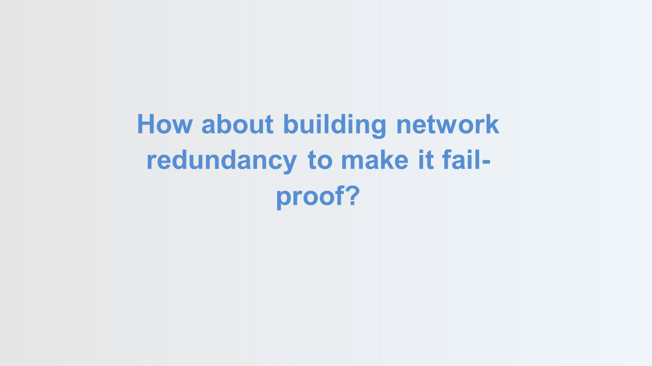 How about building network redundancy to make it fail- proof?
