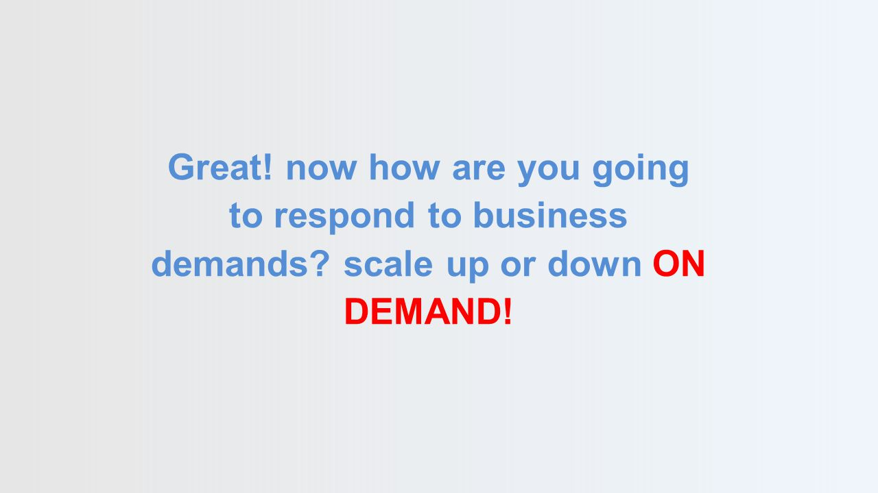 Great! now how are you going to respond to business demands scale up or down ON DEMAND!
