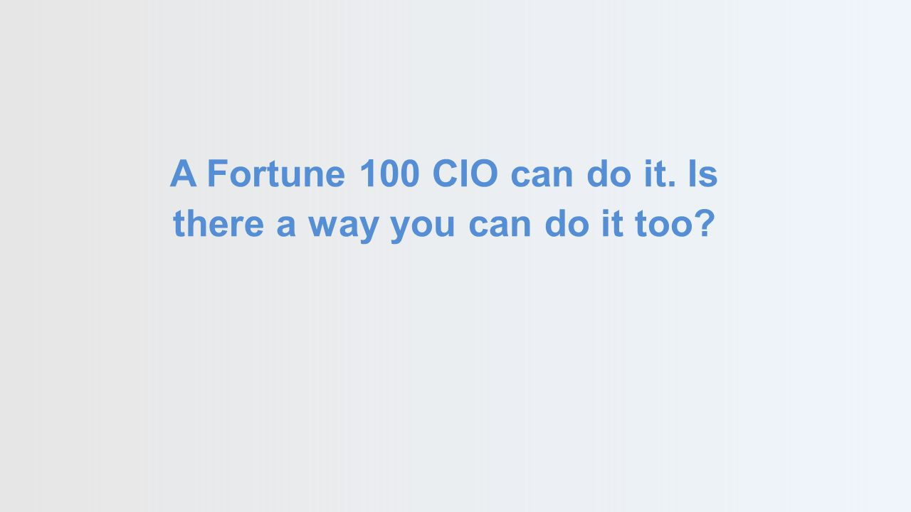 A Fortune 100 CIO can do it. Is there a way you can do it too?