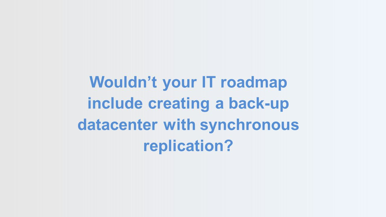 Wouldn't your IT roadmap include creating a back-up datacenter with synchronous replication?