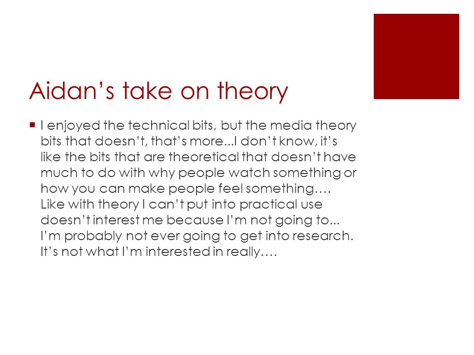 Aidan's take on theory  I enjoyed the technical bits, but the media theory bits that doesn't, that's more...I don't know, it's like the bits that are theoretical that doesn't have much to do with why people watch something or how you can make people feel something….