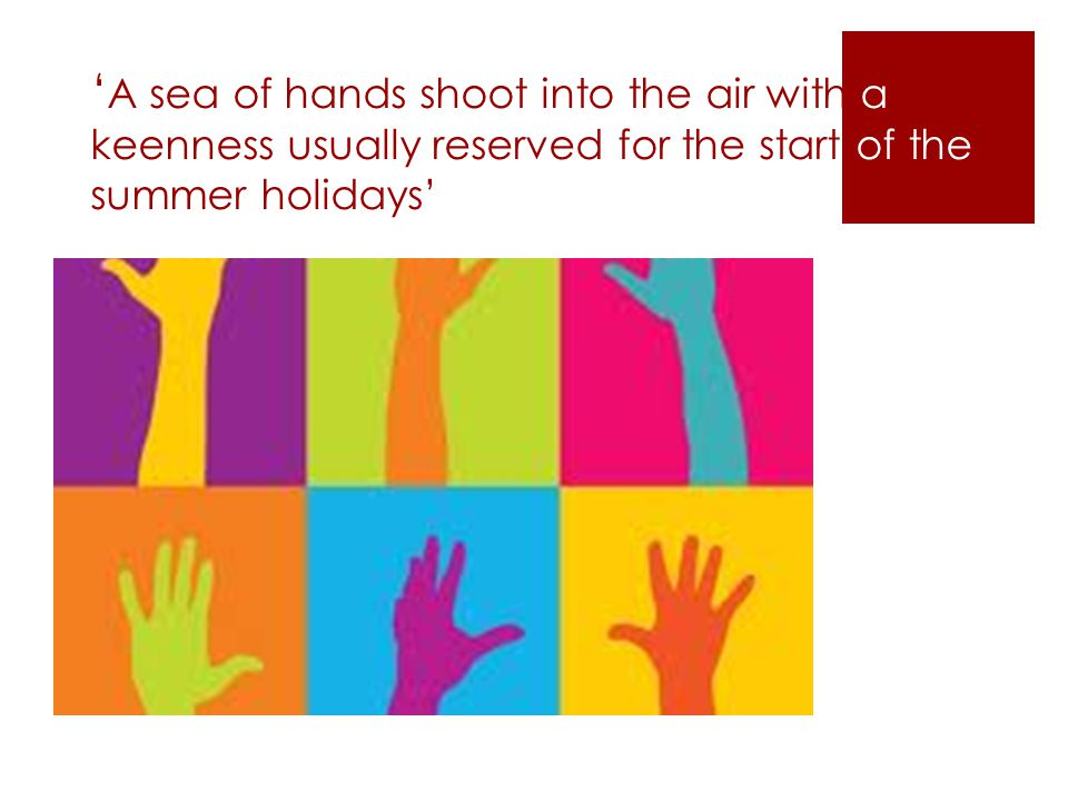 ' A sea of hands shoot into the air with a keenness usually reserved for the start of the summer holidays'