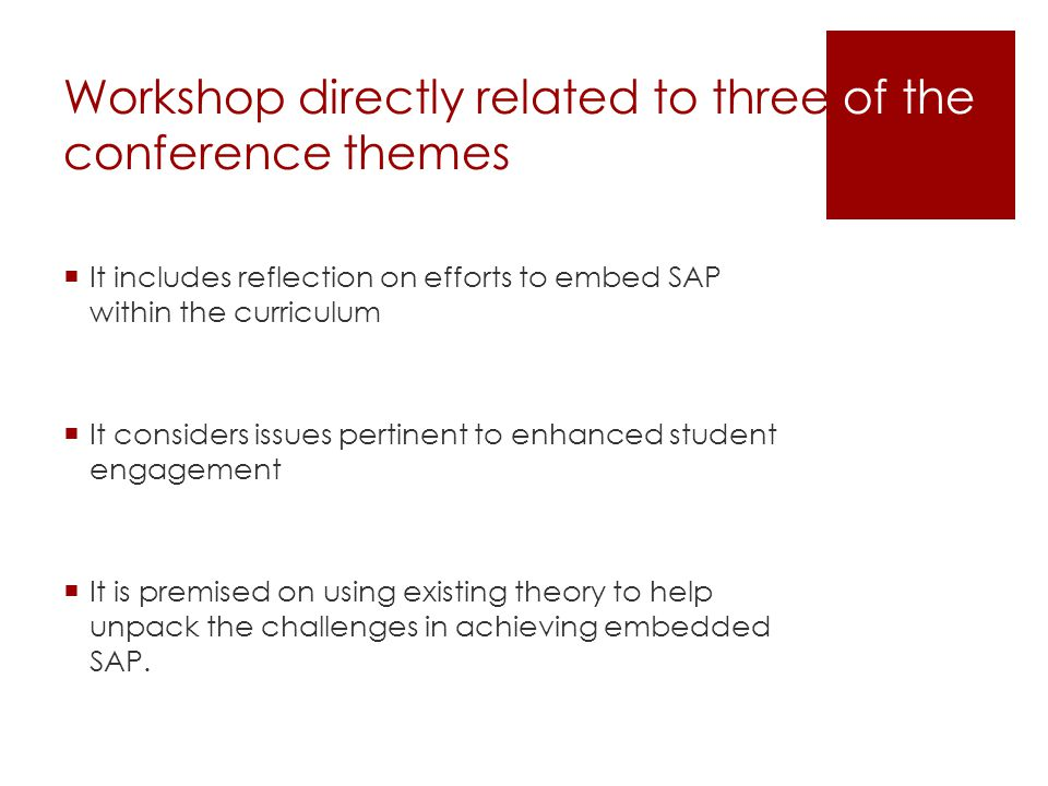 Workshop directly related to three of the conference themes  It includes reflection on efforts to embed SAP within the curriculum  It considers issues pertinent to enhanced student engagement  It is premised on using existing theory to help unpack the challenges in achieving embedded SAP.