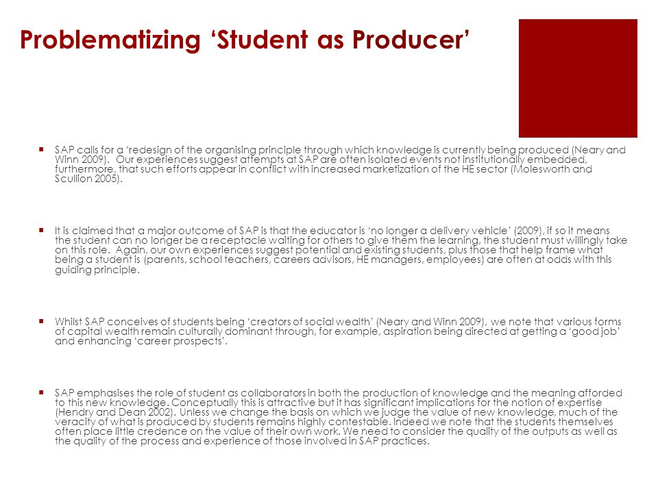 Problematizing 'Student as Producer'  SAP calls for a 'redesign of the organising principle through which knowledge is currently being produced (Neary and Winn 2009).