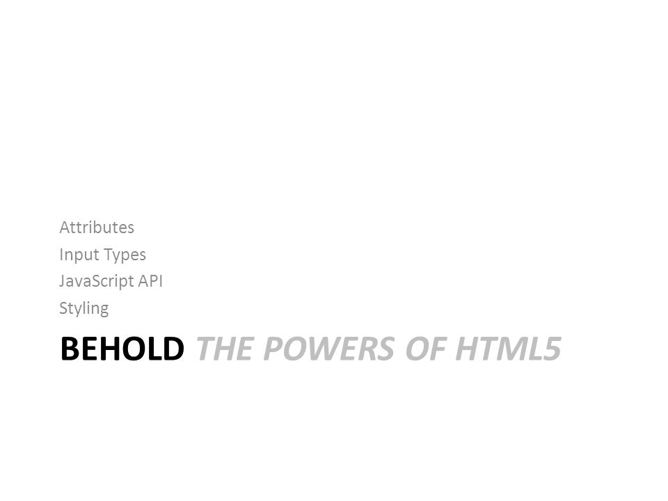 BEHOLD THE POWERS OF HTML5 Attributes Input Types JavaScript API Styling