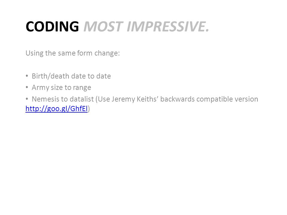 CODING MOST IMPRESSIVE. Using the same form change: Birth/death date to date Army size to range Nemesis to datalist (Use Jeremy Keiths' backwards comp