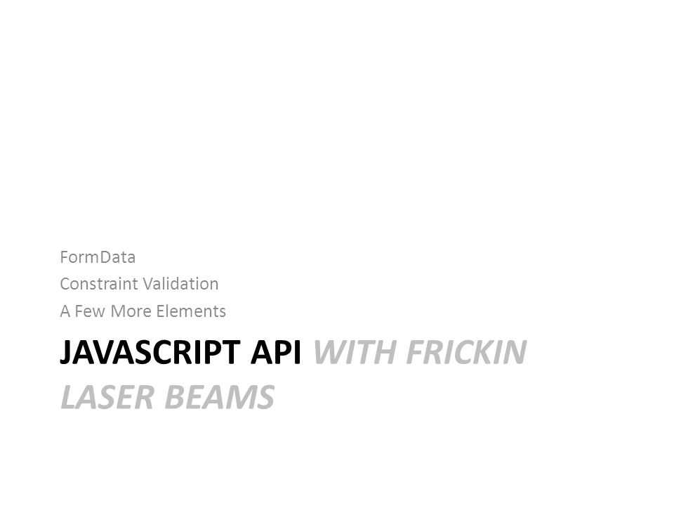 JAVASCRIPT API WITH FRICKIN LASER BEAMS FormData Constraint Validation A Few More Elements