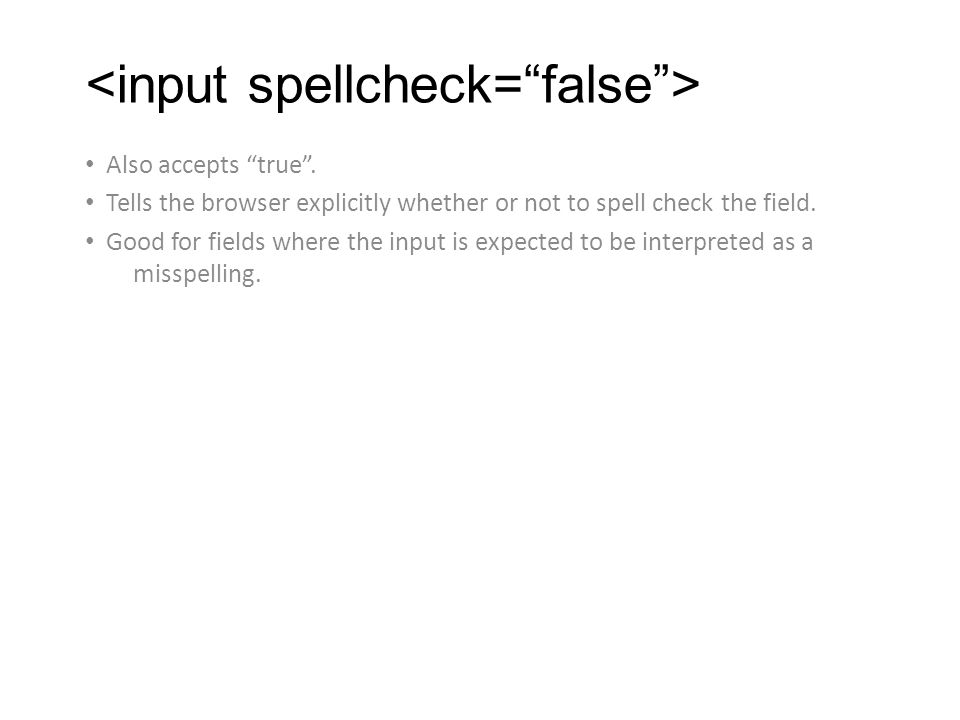 Also accepts true . Tells the browser explicitly whether or not to spell check the field.