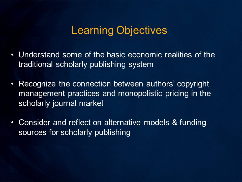 Learning Objectives Understand some of the basic economic realities of the traditional scholarly publishing system Recognize the connection between authors' copyright management practices and monopolistic pricing in the scholarly journal market Consider and reflect on alternative models & funding sources for scholarly publishing