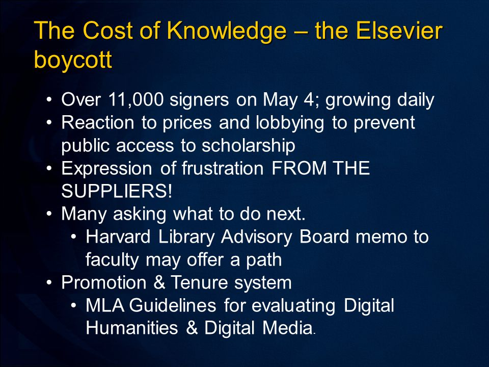 The Cost of Knowledge – the Elsevier boycott Over 11,000 signers on May 4; growing daily Reaction to prices and lobbying to prevent public access to scholarship Expression of frustration FROM THE SUPPLIERS.