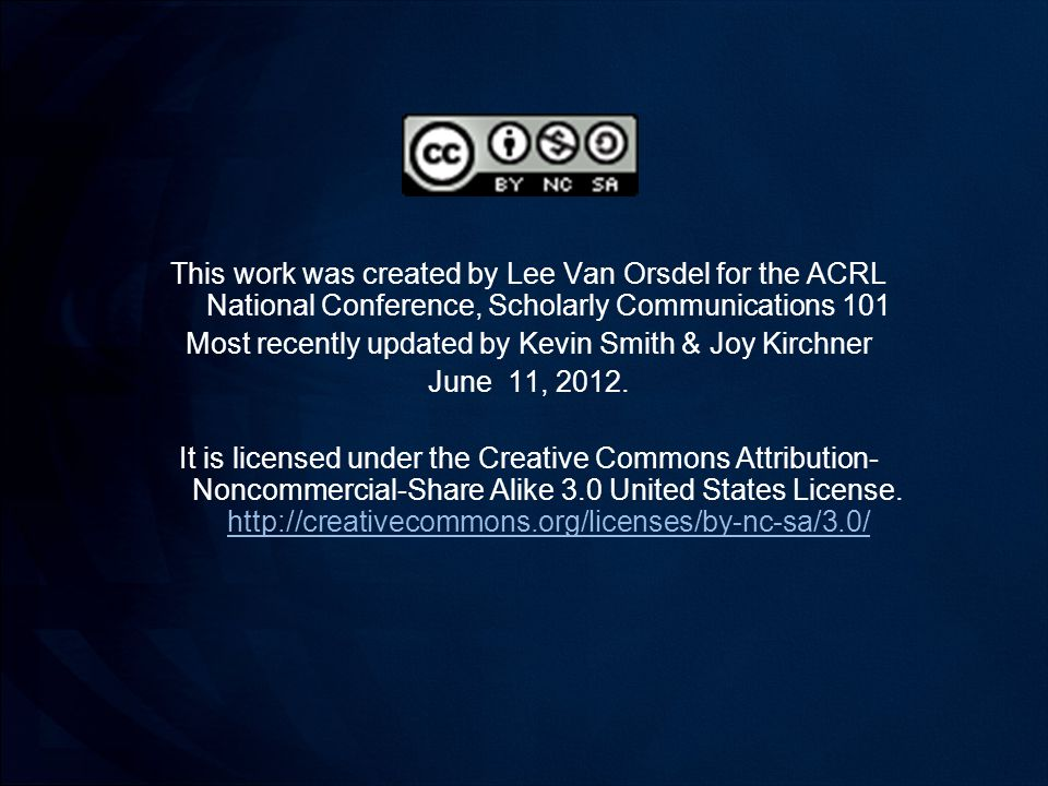This work was created by Lee Van Orsdel for the ACRL National Conference, Scholarly Communications 101 Most recently updated by Kevin Smith & Joy Kirchner June 11, 2012.