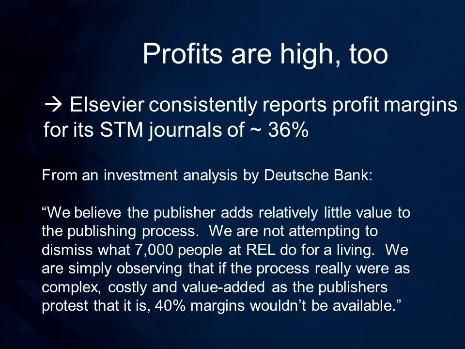 Profits are high, too  Elsevier consistently reports profit margins for its STM journals of ~ 36% From an investment analysis by Deutsche Bank: We believe the publisher adds relatively little value to the publishing process.