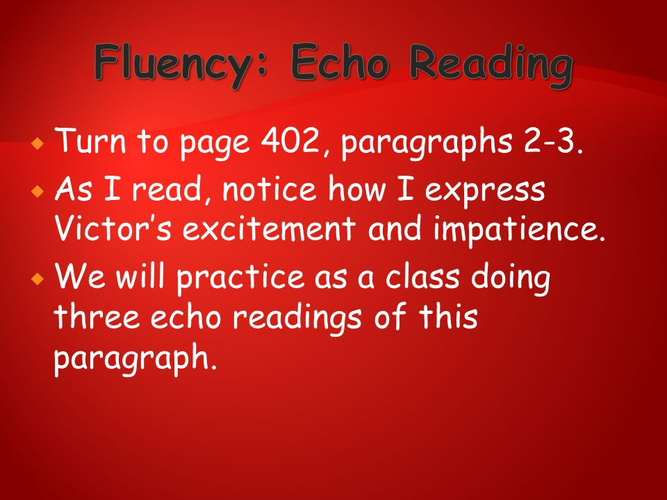  Turn to page 402, paragraphs 2-3.  As I read, notice how I express Victor's excitement and impatience.  We will practice as a class doing three ec