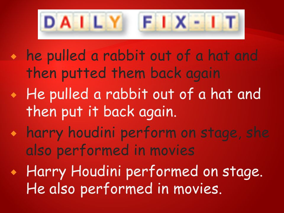  he pulled a rabbit out of a hat and then putted them back again  He pulled a rabbit out of a hat and then put it back again.  harry houdini perfor