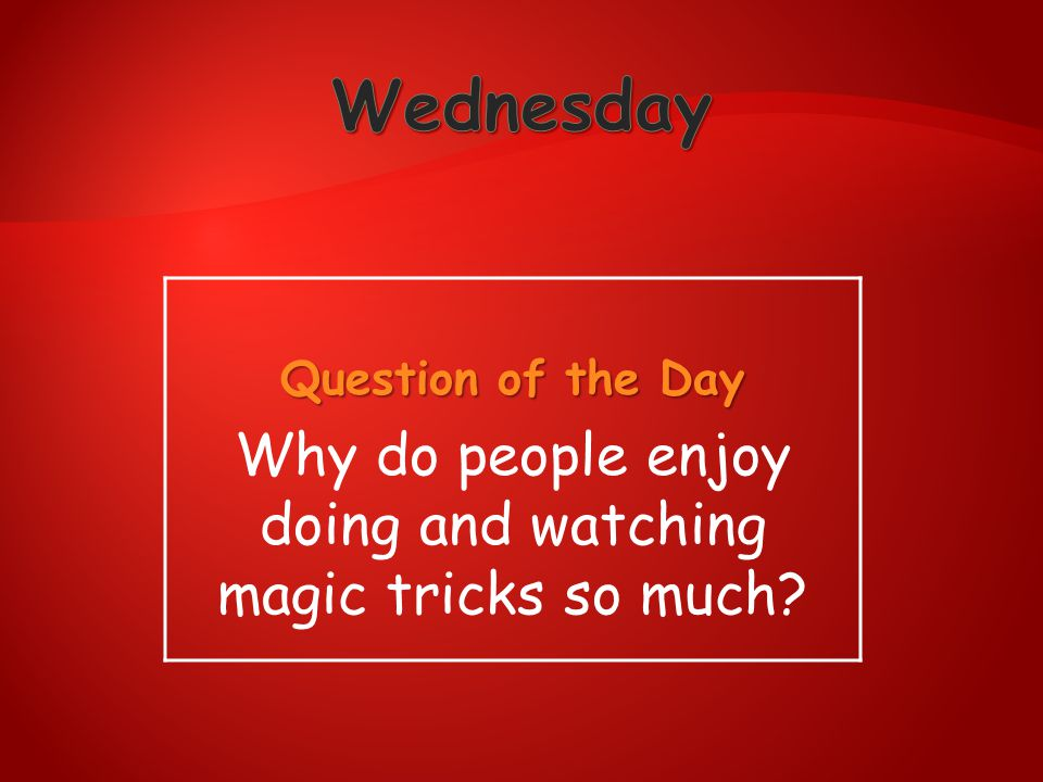 Question of the Day Why do people enjoy doing and watching magic tricks so much?
