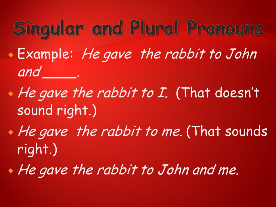  Example: He gave the rabbit to John and ____.  He gave the rabbit to I. (That doesn't sound right.)  He gave the rabbit to me. (That sounds right.