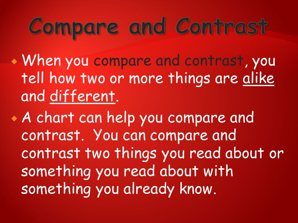  When you compare and contrast, you tell how two or more things are alike and different.  A chart can help you compare and contrast. You can compare