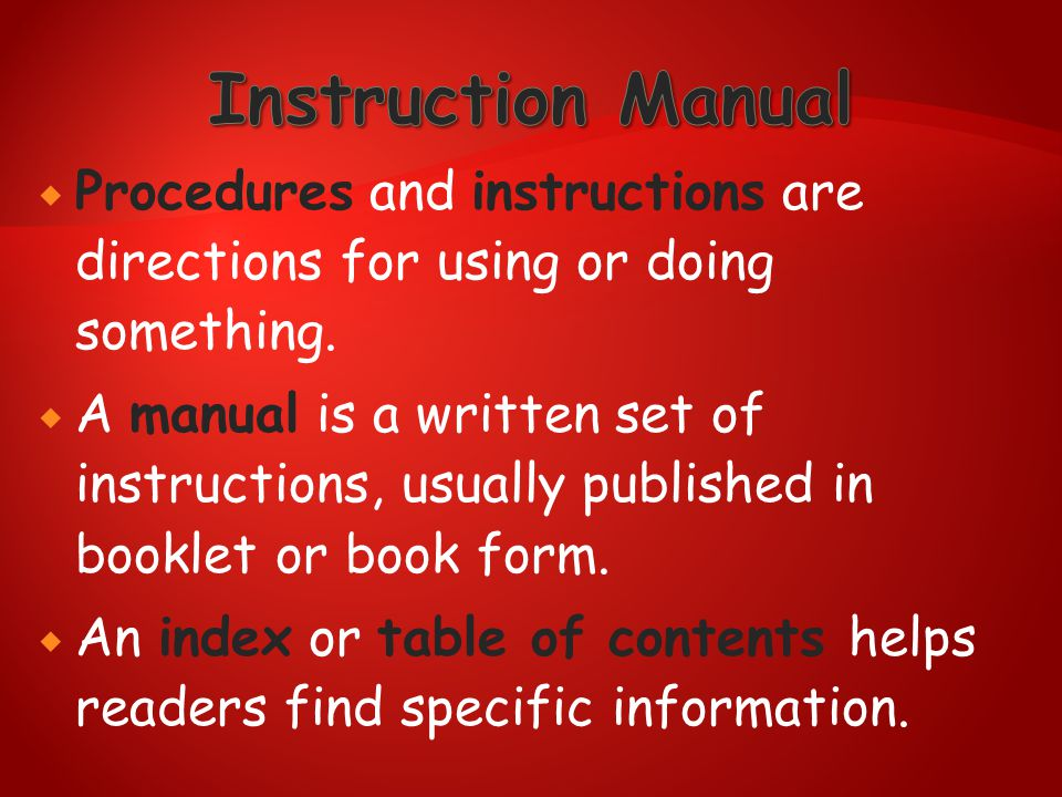  Procedures and instructions are directions for using or doing something.  A manual is a written set of instructions, usually published in booklet o