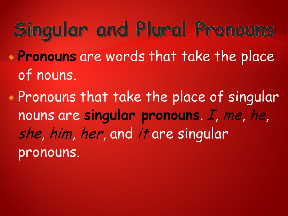  Pronouns are words that take the place of nouns.  Pronouns that take the place of singular nouns are singular pronouns. I, me, he, she, him, her, a
