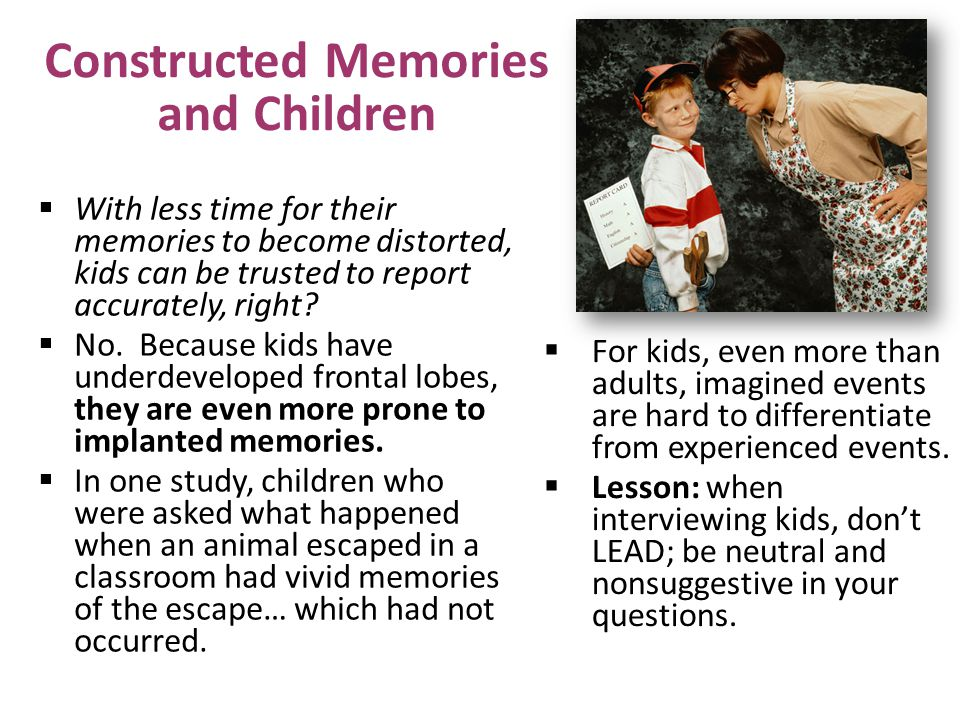 Constructed Memories and Children  With less time for their memories to become distorted, kids can be trusted to report accurately, right.