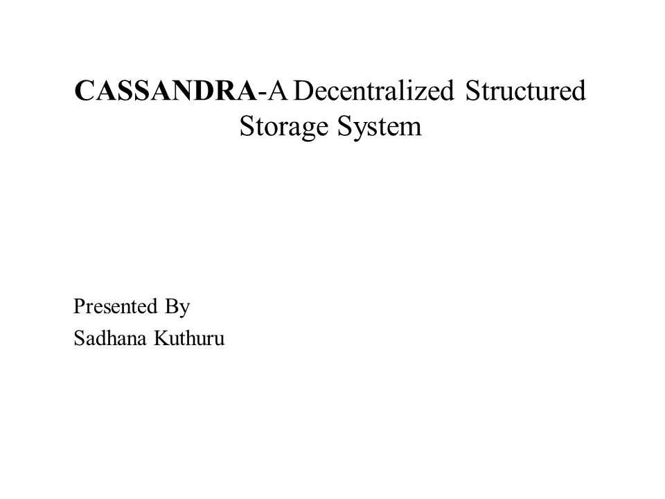 CASSANDRA-A Decentralized Structured Storage System Presented By Sadhana Kuthuru