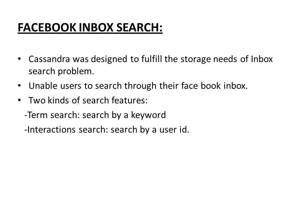FACEBOOK INBOX SEARCH: Cassandra was designed to fulfill the storage needs of Inbox search problem.