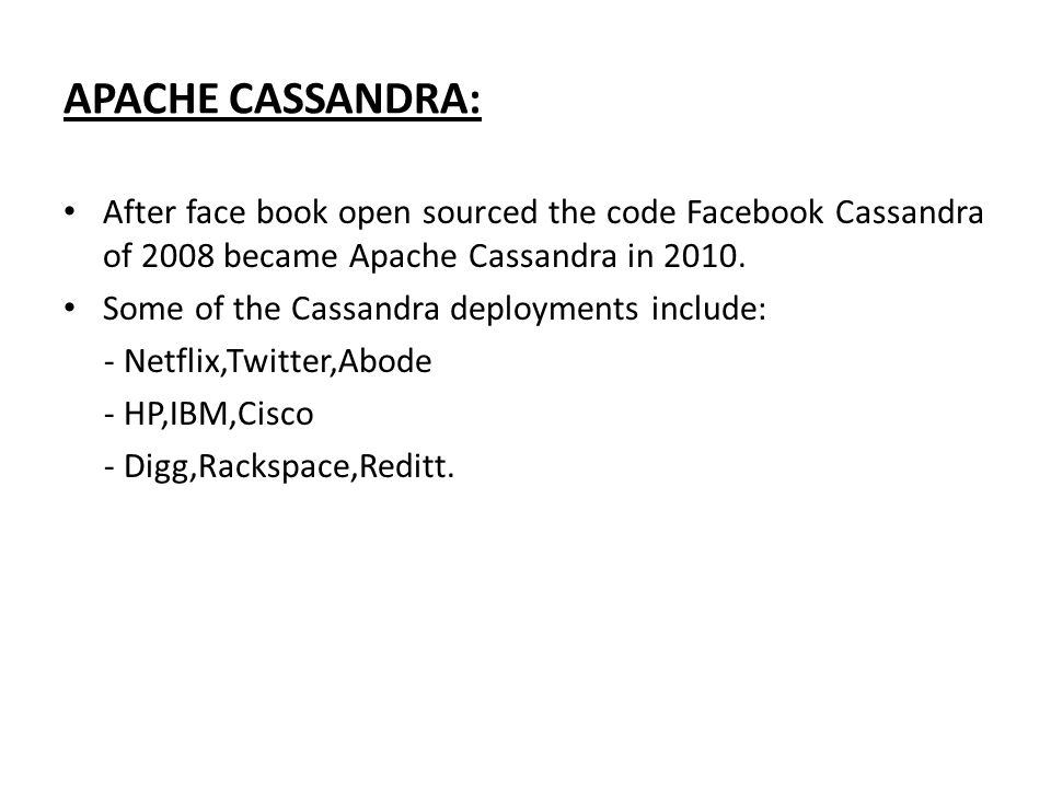 APACHE CASSANDRA: After face book open sourced the code Facebook Cassandra of 2008 became Apache Cassandra in 2010.