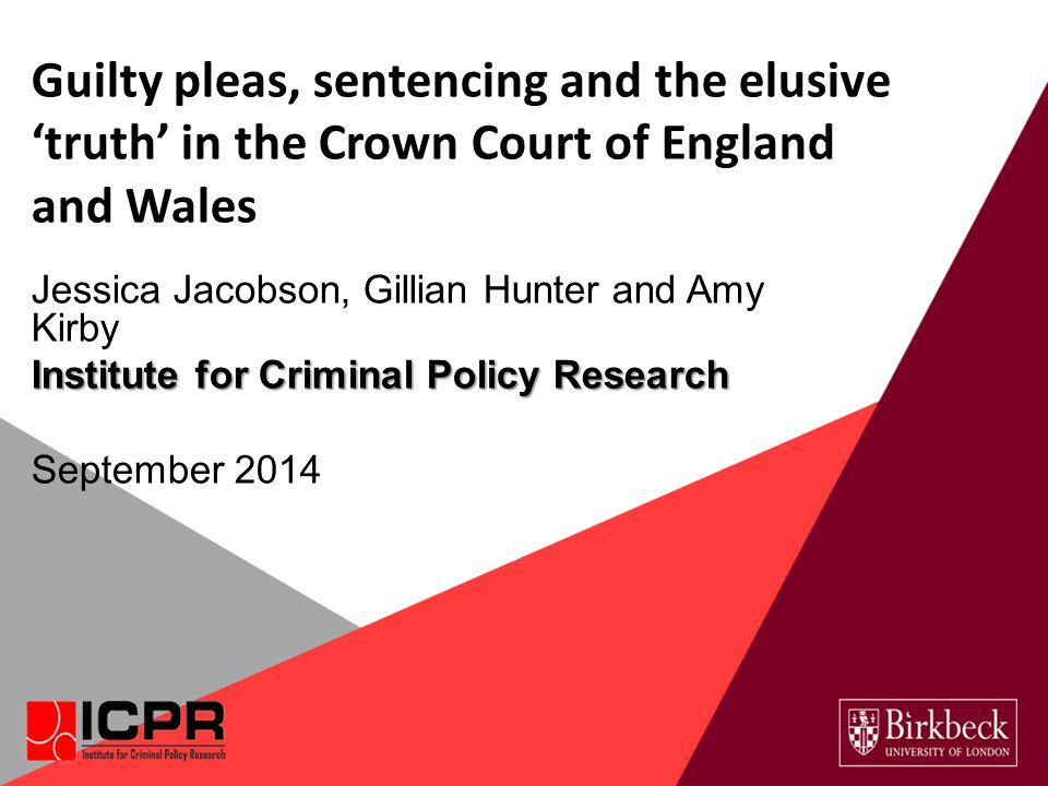 Guilty pleas, sentencing and the elusive 'truth' in the Crown Court of England and Wales Jessica Jacobson, Gillian Hunter and Amy Kirby Institute for Criminal Policy Research September 2014